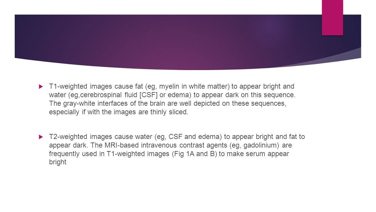 T1-weighted images cause fat (eg, myelin in white matter) to appear bright and water (eg,cerebrospinal fluid [CSF] or edema) to appear dark on this sequence. The gray-white interfaces of the brain are well depicted on these sequences, especially if with the images are thinly sliced.